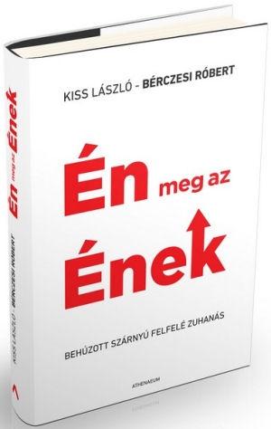 Kiss László - Bérczesi Róbert: Én meg az Ének - Behúzott szárnyú felfelé zuhanás - könyv