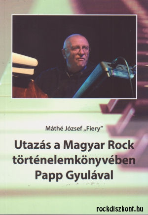 Máthé József Fiery: Utazás a Magyar Rock történelem könyvében Papp Gyulával - Könyv+CD melléklet