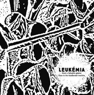 Leukémia  - Közel a fejhajlító-géphez / Close to the Headbender-Machine CD
